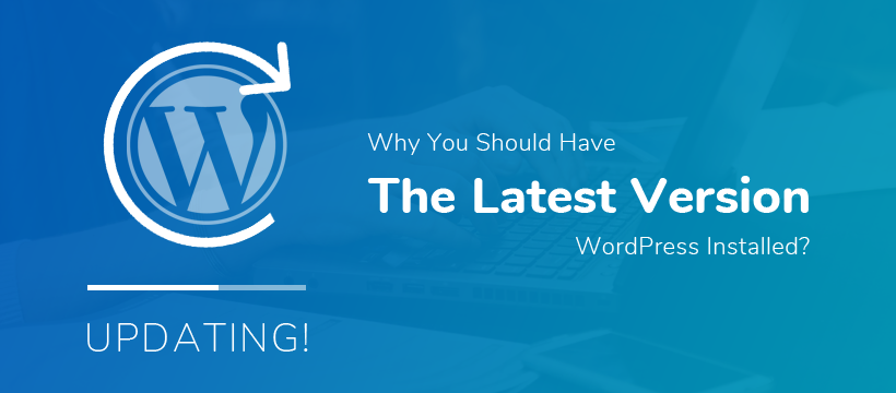 Why You Should Have the Latest Version of WordPress Installed